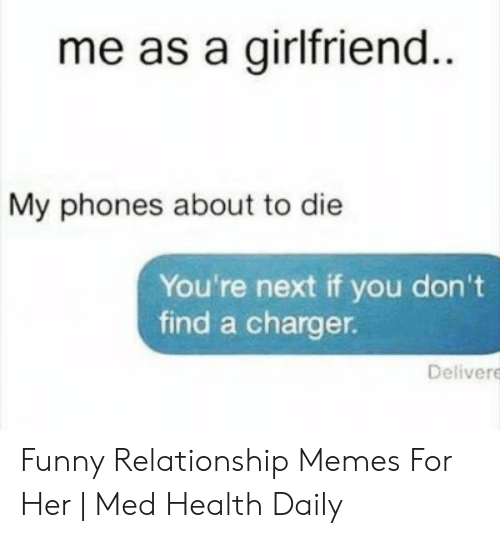 Funny, Memes, and Girlfriend: me as a girlfriend  My phones about to die  You're next if you don't  find a charger.  Delivere Funny Relationship Memes For Her | Med Health Daily