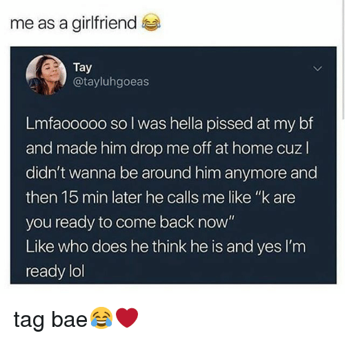 "Bae, Lol, and Memes: me as a girlfriend  Tay  @tayluhgoeas  Lmfaooooo so l was hella pissed at my bf  and made him drop me off at home cuzl  didn't wanna be around him anymore and  then 15 min later he calls me like ""k are  you ready to come back now""  Like who does he think he is and yes I'm  ready lol tag bae😂❤"