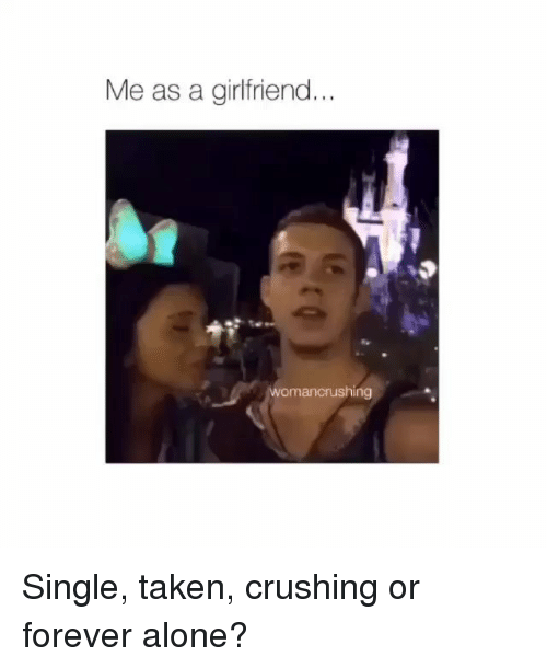 Being Alone, Memes, and Taken: Me as a girlfriend...  womancrushing Single, taken, crushing or forever alone?