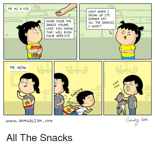 Webcomics, All The, and Chips: ME AS A KID  HAND OVER THE  SNACK yoUNG  LADY. YOu KNOW  UGH! WHEN I  GROW UP I'M  GONNA EAT  ALL THE SNACKS  I WANT!  THAT WILL RUIN  YOUR APPETITE  YUM  CHIPS  ME NOW  LAST  SNATCH  F-  www. SAMUELISM. coM  Goh