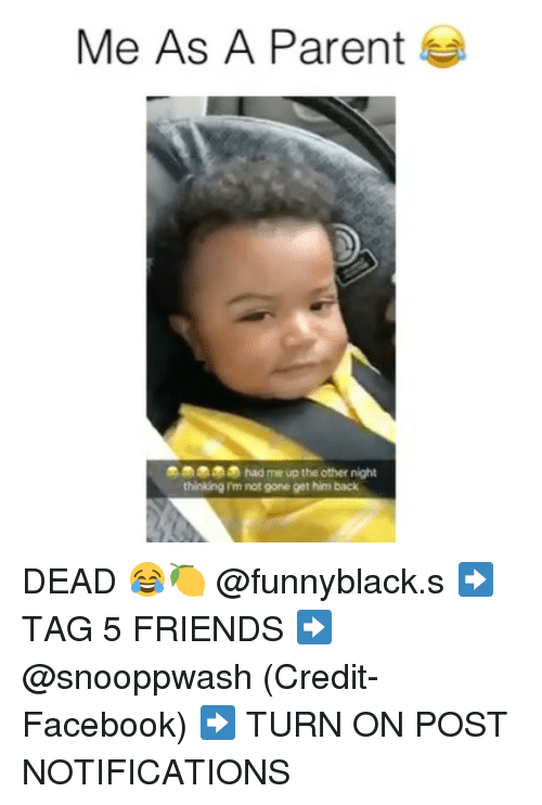 Facebook, Friends, and Dank Memes: Me As A Parent  had me up the other night  thinking I'm not gone get him back DEAD 😂🍋 @funnyblack.s ➡️ TAG 5 FRIENDS ➡️ @snooppwash (Credit-Facebook) ➡️ TURN ON POST NOTIFICATIONS