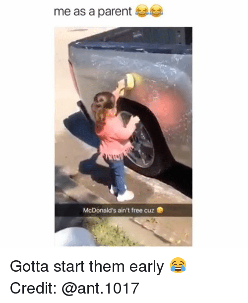 McDonalds, Memes, and Free: me as a parent  McDonald's ain't free cuz Gotta start them early 😂 Credit: @ant.1017