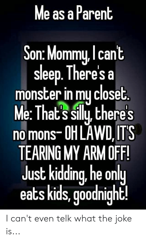 Monster, Kids, and Sleep: Me as a Parent  Son: Mommy, cant  sleep. There's a  monster in my closet.  Me: That's silly, there's  no mons-OH LAWD,IT'S  TEARING MY ARM OFF!  Just kidding, he only  eats kids, goodnight! I can't even telk what the joke is...