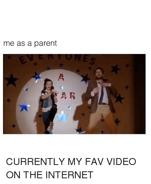 Internet, Memes, and Video: me as a parent  TAR CURRENTLY MY FAV VIDEO ON THE INTERNET
