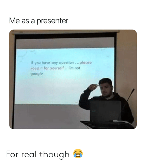 Google, You, and Real: Me as a presenter  If you have any question..please  keep it for yourself. I'm not  google For real though 😂
