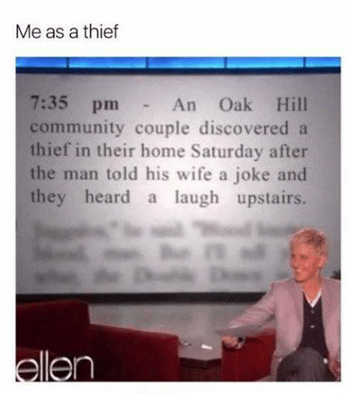 Community, Home, and Wife: Me as a thief  7:35 pm  community couple discovered a  thief in their home Saturday after  the man told his wife a joke and  they heard a laugh upstairs.  An Oak Hill