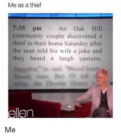 Community, Memes, and Home: Me as a thief  7:35 pm  community couple discovered a  thief in their home Saturday after  the man told his wife a joke and  they heard a laugh upstairs.  An Oak Hill Me