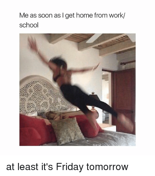 Friday, It's Friday, and School: Me as soon as I get home from work/  school at least it's Friday tomorrow