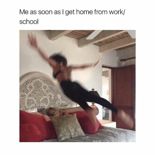 Memes, School, and Soon...: Me as soon as I get home from work/  school