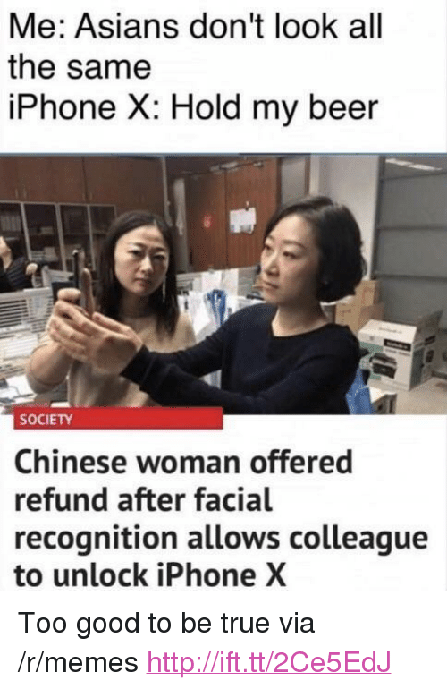 "Beer, Iphone, and Memes: Me: Asians don't look all  the same  iPhone X: Hold my beer  SOCIETY  Chinese woman offered  refund after facial  recognition allows colleague  to unlock iPhone X <p>Too good to be true via /r/memes <a href=""http://ift.tt/2Ce5EdJ"">http://ift.tt/2Ce5EdJ</a></p>"