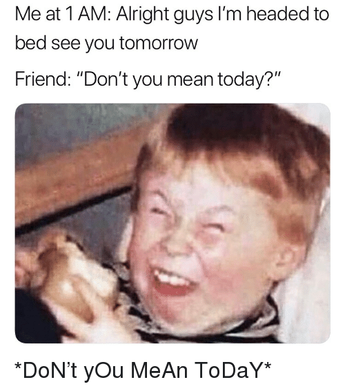 """Memes, Mean, and Today: Me at 1 AM: Alright guys I'm headed to  bed see you tomorrow  Friend: """"Don't you mean today?"""" *DoN't yOu MeAn ToDaY*"""