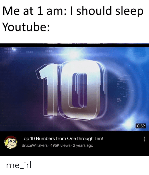 youtube.com, Sleep, and Irl: Me at 1 am: I should sleep  Youtube:  14  0:59  Top 10 Numbers from One through Ten!  BruceWillakers 495K views 2 years ago me_irl