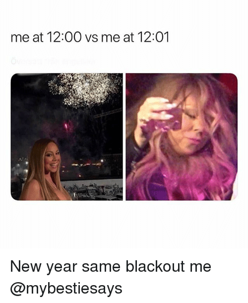 New Year's, Girl Memes, and Blackout: me at 12:00 vs me at 12:01 New year same blackout me @mybestiesays