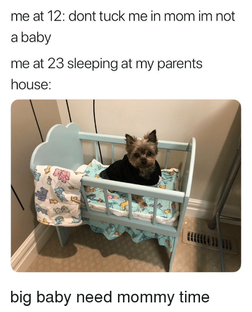 Memes, Parents, and House: me at 12: dont tuck me in mom im not  a baby  me at 23 sleeping at my parents  house: big baby need mommy time
