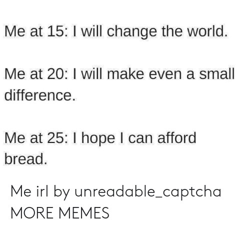 Dank, Memes, and Target: Me at 15: I will change the world.  Me at 20: I will make even a smal  difference  Me at 25: I hope I can afford  bread Me irl by unreadable_captcha MORE MEMES