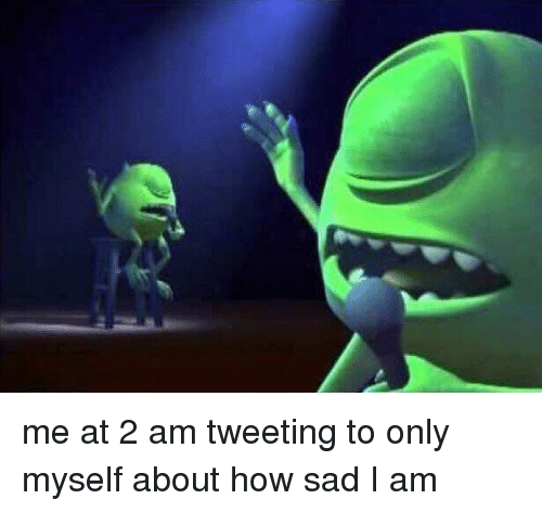 Relatable, Sadness, and Sadly: me at 2 am tweeting to only myself about how sad I am