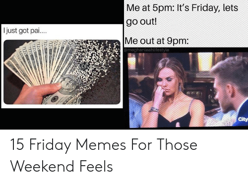 Friday, It's Friday, and Memes: Me at 5pm: It's Friday, lets  go out!  Ijust got pai...  Me out at 9pm:  @meghanleahlifestyle  City 15 Friday Memes For Those Weekend Feels