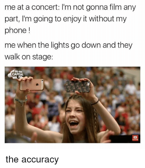 Memes, Phone, and Capital: me at a concert: 'm not gonna film any  part, I'm going to enjoy it without my  phone  me when the lights go down and they  walk on stage:  CAPITAL the accuracy