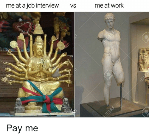 Job Interview, Memes, and Work: me at a job interview  VS  me at work Pay me