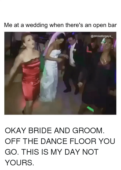 Memes, 🤖, and Bar: Me at a wedding when there's an open bar  @drinksforgays OKAY BRIDE AND GROOM. OFF THE DANCE FLOOR YOU GO. THIS IS MY DAY NOT YOURS.