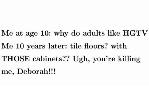 Hgtv, 10 Years, and Why: Me at age 10: why do adults like HGTV  Me 10 years later: tile floors? with  THOSE cabinets?? Ugh, you're killing  me, Deborah!!!