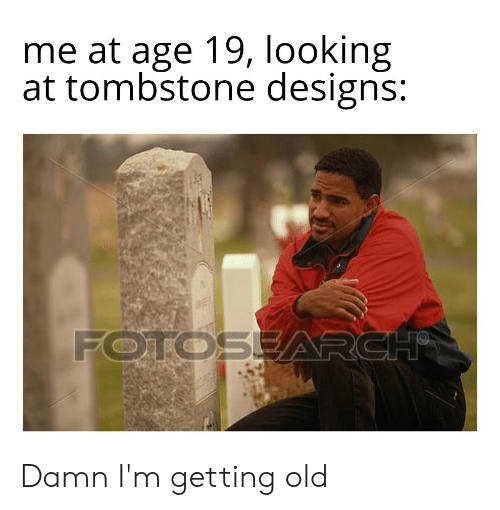 Reddit, Old, and Looking: me at age 19, looking  at tombstone designs:  FOTOSEARCH Damn I'm getting old