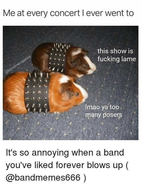 Fucking, Forever, and Band: Me at every concert l ever went to  this show is  fucking lame  Imao ya too  many posers It's so annoying when a band you've liked forever blows up ( @bandmemes666 )