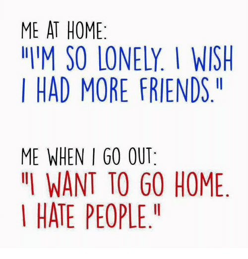 me at home im so lonely i wish i had more friends me when i go out