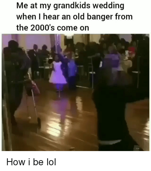 Funny, Lol, and Wedding: Me at my grandkids wedding  when I hear an old banger from  the 2000's come on How i be lol