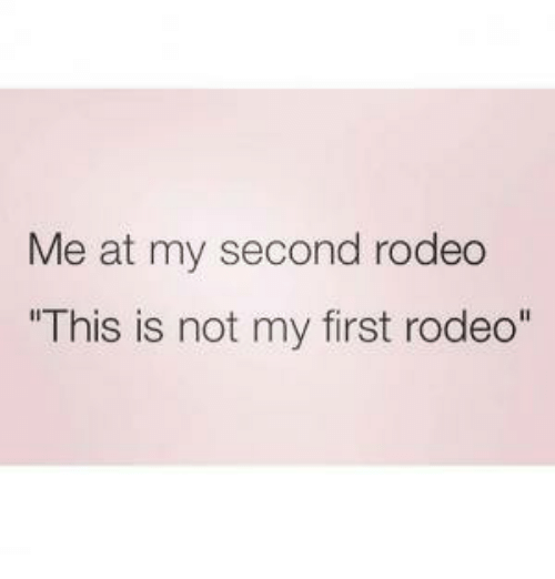 me at my second rodeo this is not my first 28725150 me at my second rodeo this is not my first rodeo rodeo meme on me me