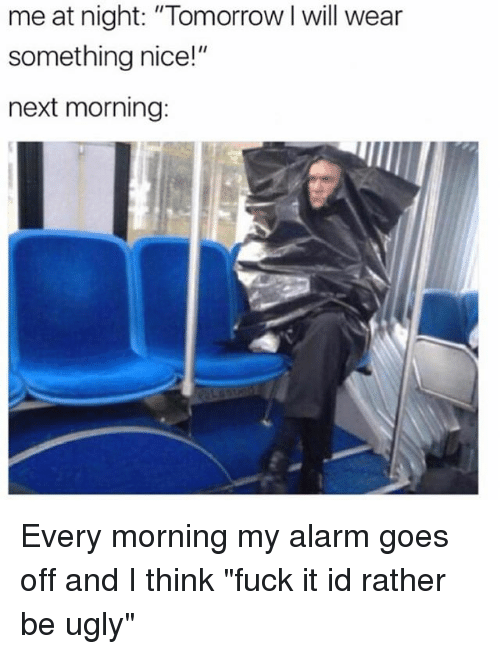 "Ugly, Alarm, and Fuck: me at night: ""Tomorrow I will wear  something nice!""  next morning: Every morning my alarm goes off and I think ""fuck it id rather be ugly"""