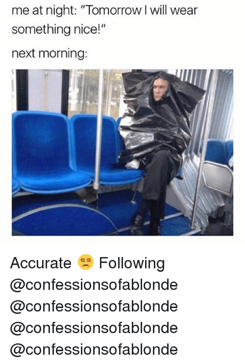"Memes, Tomorrow, and Nice: me at night: ""Tomorrow I will wear  something nice!""  next morning: Accurate 😒 Following @confessionsofablonde @confessionsofablonde @confessionsofablonde @confessionsofablonde"