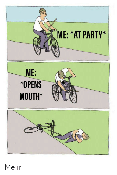 Party, Irl, and Me IRL: ME: *AT PARTY*  ME:  *OPENS (  MOUTH* Me irl