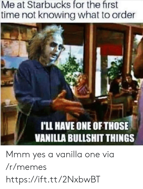 Memes, Starbucks, and Time: Me at Starbucks for the first  time not knowing what to order  rLL HAVE ONE OF THOSE  VANILLA BULLSHIT THINGS Mmm yes a vanilla one via /r/memes https://ift.tt/2NxbwBT