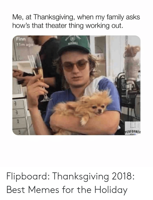 Family, Finn, and Memes: Me, at Thanksgiving, when my family asks  how's that theater thing working out  Finn  11m aga  sasa  PERFORMEA Flipboard: Thanksgiving 2018: Best Memes for the Holiday