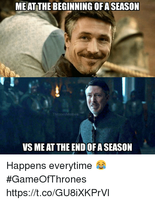Memes, 🤖, and Gameofthrones: ME AT THE BEGINNING OF ASEASON  ThronesMemes  VS ME AT THE END OF A SEASON Happens everytime 😂 #GameOfThrones https://t.co/GU8iXKPrVl