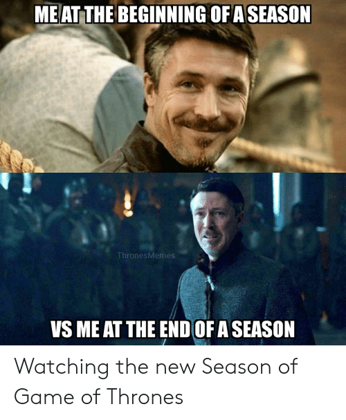 Funny, Game of Thrones, and Game: ME AT THE BEGINNING OF ASEASON  ThronesMemes  VS ME AT THE END OF A SEASON Watching the new Season of Game of Thrones
