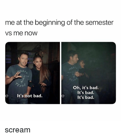 Bad, Scream, and Now: me at the beginning of the semester  vs me now  ARA  Oh, it's bad.  It's bad.  It's bad.  eIt's not bad scream