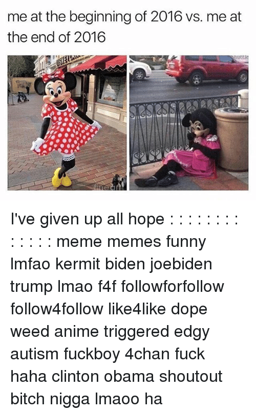 Dope, Fuckboy, and Memes: me at the beginningof 2016 vs. me at  the end of 2016  Ruttle I've given up all hope : : : : : : : : : : : : : meme memes funny lmfao kermit biden joebiden trump lmao f4f followforfollow follow4follow like4like dope weed anime triggered edgy autism fuckboy 4chan fuck haha clinton obama shoutout bitch nigga lmaoo ha