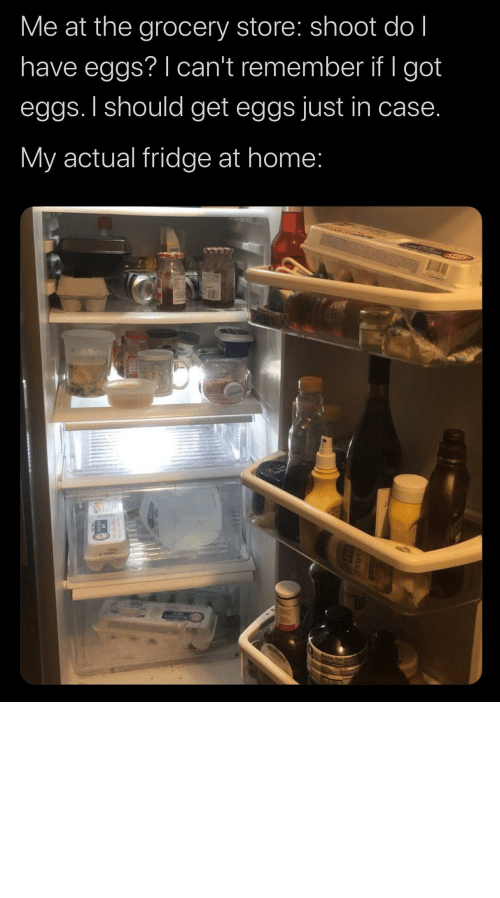 Tumblr, Blog, and Home: Me at the grocery store: shoot do l  have eggs? I can't remember if I got  eggs. I should get eggs just in case.  My actual fridge at home: the-memedaddy:  meirl  Who in the ACTUAL FUCK keeps milk in a goddamn drawer whatthefuckshit