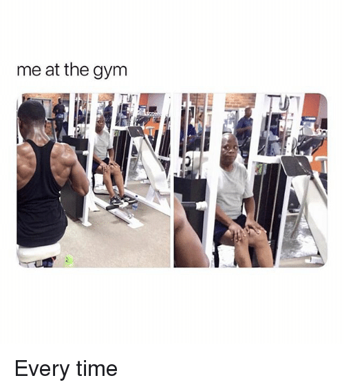 Gym, Memes, and Time: me at the gym Every time