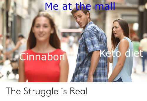 Struggle, The Struggle Is Real, and Cinnabon: Me at the mall  Cinnabon The Struggle is Real