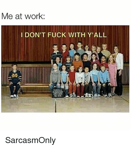 Funny, Memes, and Work: Me at work:  DON'T FUCK WITH Y'ALL SarcasmOnly