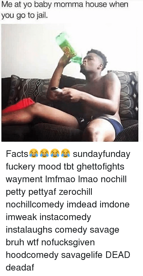 Memes, Baby Momma, and 🤖: Me at yo baby momma house when  you go to jail. Facts😂😂😂😂 sundayfunday fuckery mood tbt ghettofights wayment lmfmao lmao nochill petty pettyaf zerochill nochillcomedy imdead imdone imweak instacomedy instalaughs comedy savage bruh wtf nofucksgiven hoodcomedy savagelife DEAD deadaf