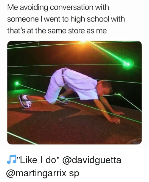 "School, Dank Memes, and High School: Me avoiding conversation with  someone l went to high school with  that's at the same store as me 🎵""Like I do"" @davidguetta @martingarrix sp"
