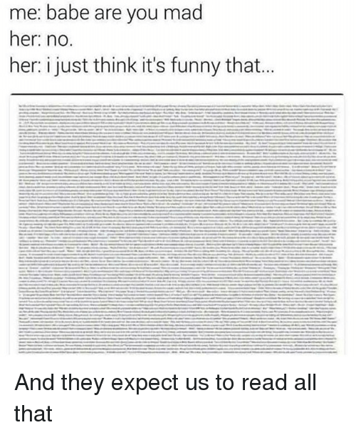Funny, Memes, and Mad: me: babe are you mad  her: no.  her: i just think it's funny that.. And they expect us to read all that