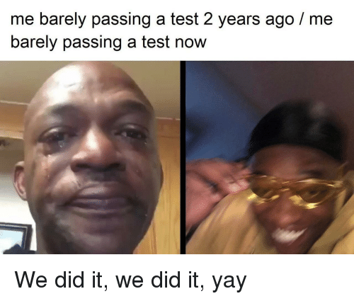 Test, Did, and Now: me barely passing a test 2 years ago/me  barely passing a test now We did it, we did it, yay