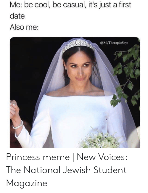 Meme, Cool, and Date: Me: be cool, be casual, it's just a first  date  Also me:  @MyTherapistSays Princess meme | New Voices: The National Jewish Student Magazine