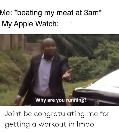"Apple, Apple Watch, and Lmao: Me: ""beating my meat at 3am*  My Apple Watch:  Why are you running? Joint be congratulating me for getting a workout in lmao"