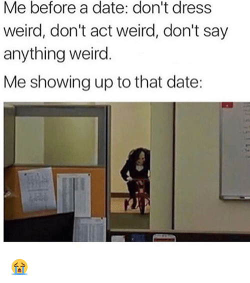 Dating, Weird, and Date: Me before a date: don't dress  weird, don't act weird, don't say  anything weird.  Me showing up to that date: 😭